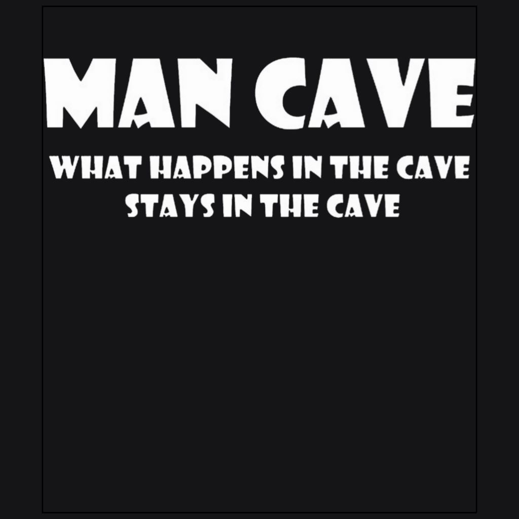 Man Cave What happens in the cave stays in the cave