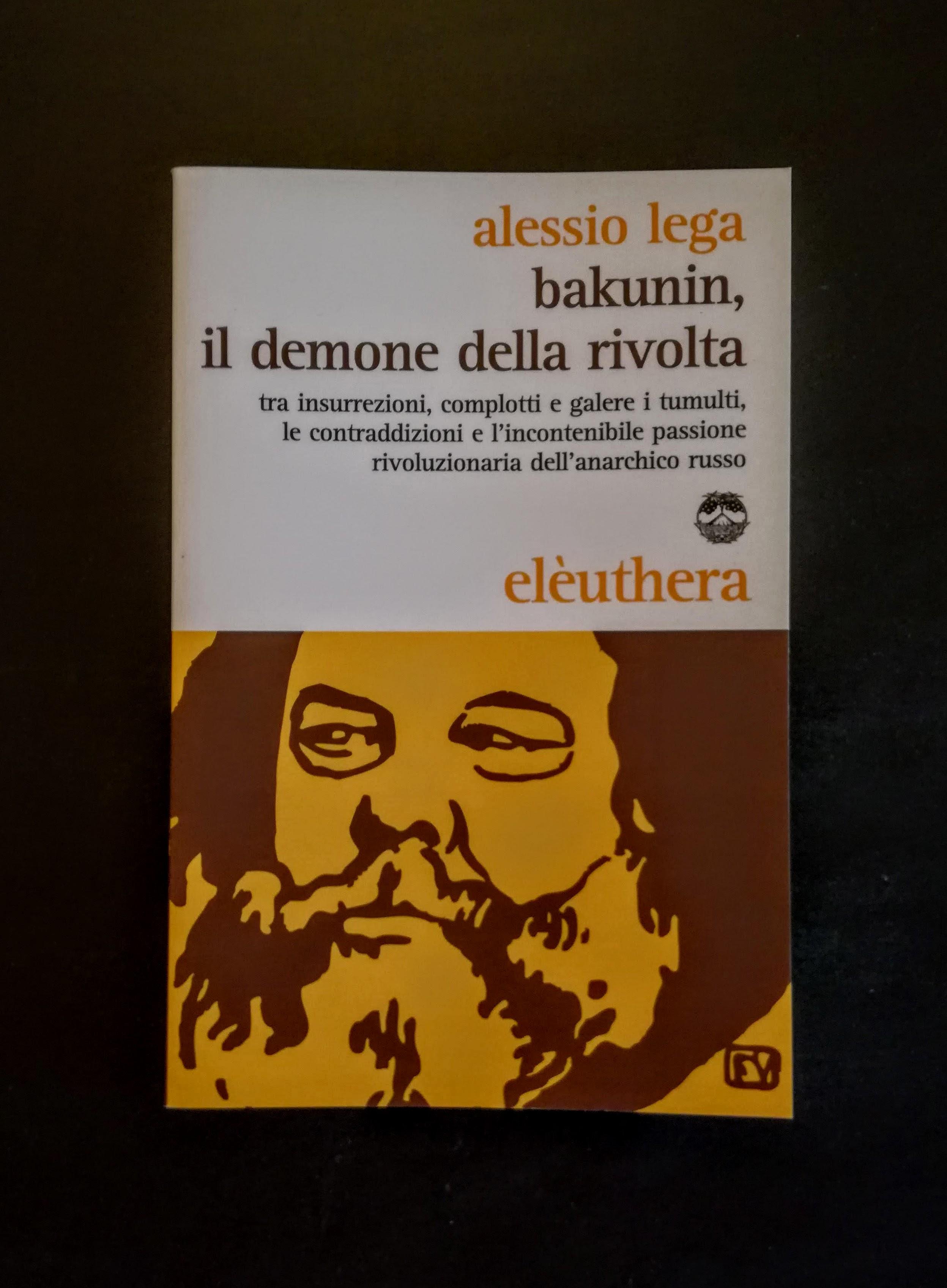 Bakunin - il demone della rivolta. Tra insurrezioni, complotti e galere i tumulti, le contraddizioni e l'incontenibile passione rivoluzionaria dell'anarchico russo